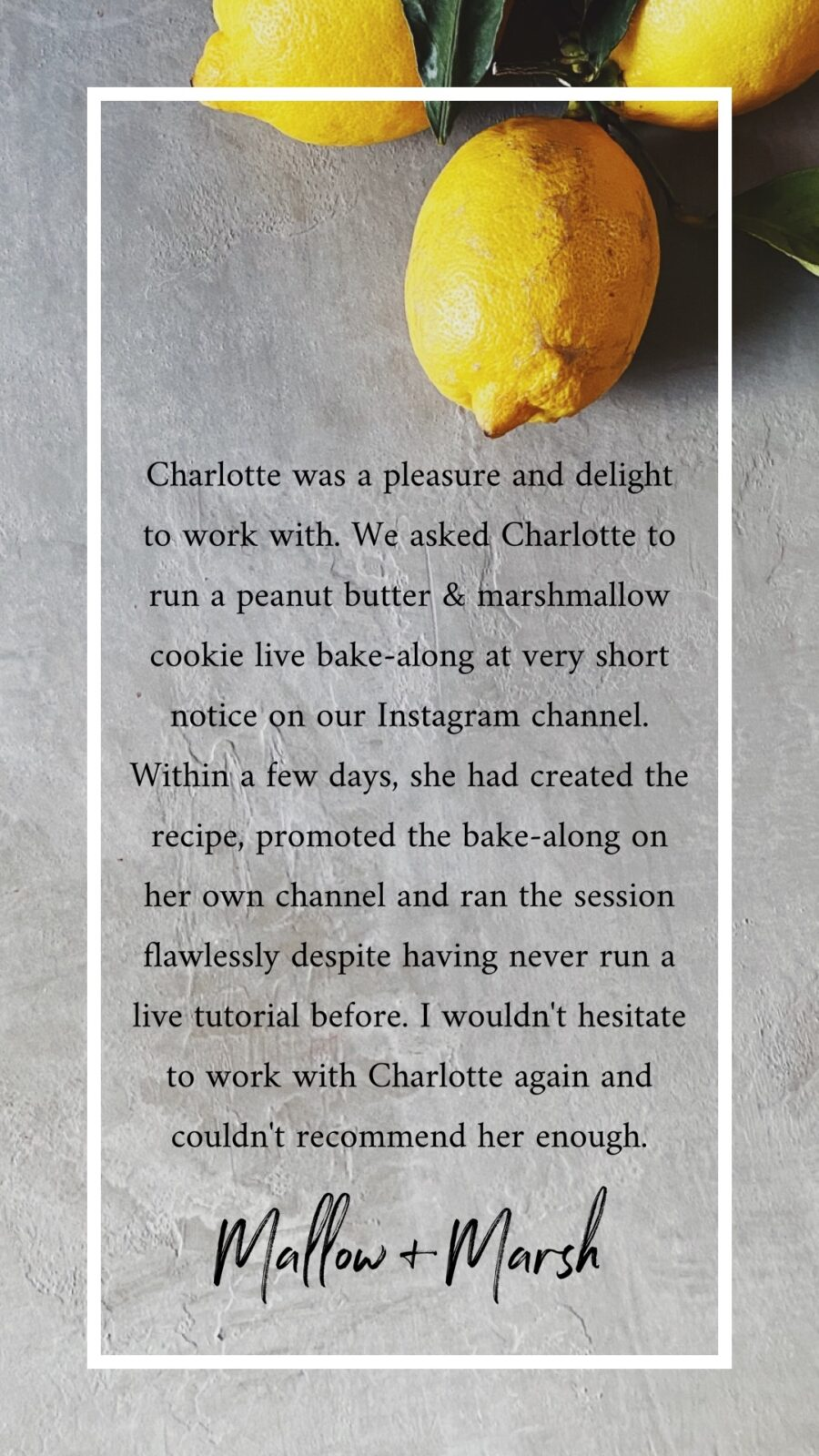 Charlotte was a pleasure and delight to work with. We asked Charlotte to run a peanut butter & marshmallow cookie live bake-along at very short notice on our Instagram channel. Within a few days, she had created the recipe, promoted the bake-along on her own channel and ran the session flawlessly despite having never run a live tutorial before. I wouldn't hesitate to work with Charlotte again and couldn't recommend her enough.